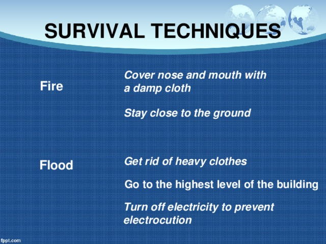 SURVIVAL TECHNIQUES Cover nose and mouth with a damp cloth Fire Stay close to the ground Get rid of heavy clothes Flood Go to the highest level of the building Turn off electricity to prevent electrocution