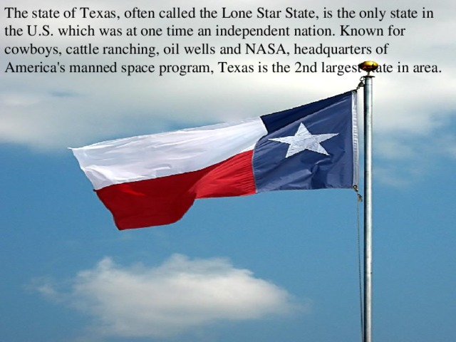 The state of Texas, often called the Lone Star State, is the only state in the U.S. which was at one time an independent nation. Known for cowboys, cattle ranching, oil wells and NASA, headquarters of America's manned space program, Texas is the 2nd largest state in area.