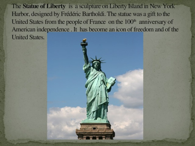 The Statue of Liberty is a sculpture on Liberty Island in New York Harbor, designed by Frédéric Bartholdi. The statue was a gift to the United States from the people of France on the 100 th anniversary of American independence . It has become an icon of freedom and of the United States.