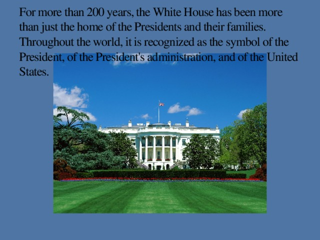 For more than 200 years, the White House has been more than just the home of the Presidents and their families. Throughout the world, it is recognized as the symbol of the President, of the President's administration, and of the United States.