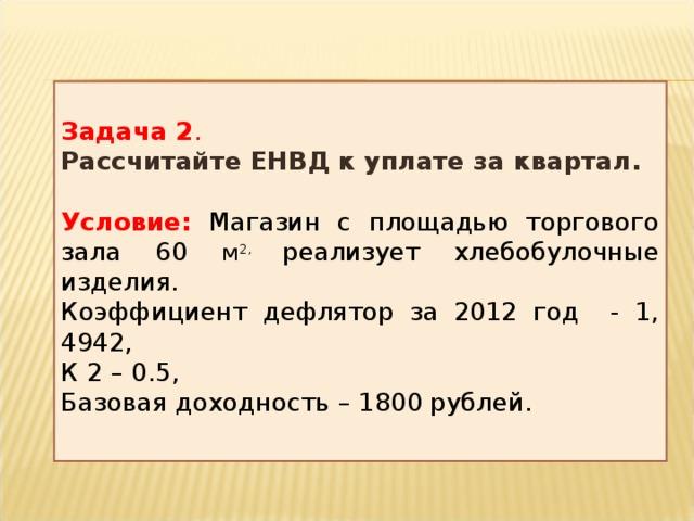 Задача 2 . Рассчитайте ЕНВД к уплате за квартал. Условие:  Магазин с площадью торгового зала 60 м 2, реализует хлебобулочные изделия. Коэффициент дефлятор за 2012 год - 1, 4942, К 2 – 0.5, Базовая доходность – 1800 рублей.