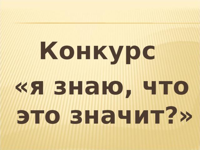 Конкурс «я знаю, что это значит?»