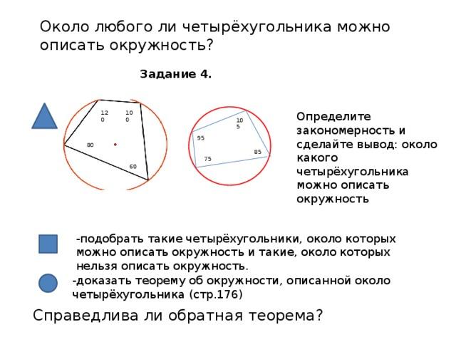 Около любого ли четырёхугольника можно описать окружность? Задание 4. 120 100 Определите закономерность и сделайте вывод: около какого четырёхугольника можно описать окружность 105 95 80 - 85 75 60 -подобрать такие четырёхугольники, около которых можно описать окружность и такие, около которых нельзя описать окружность. -доказать теорему об окружности, описанной около четырёхугольника (стр.176) Справедлива ли обратная теорема?