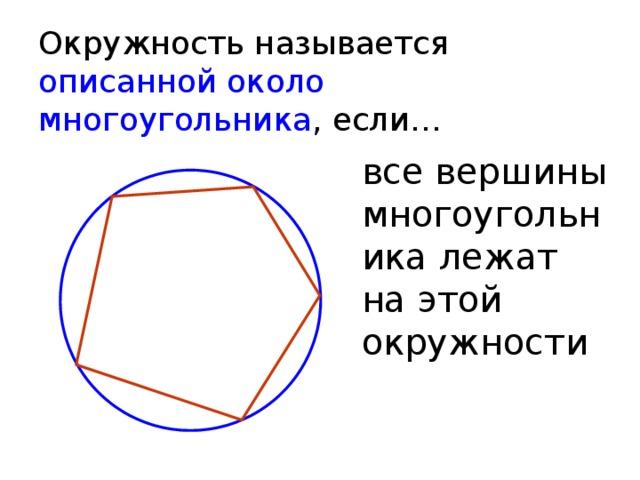 Окружность называется описанной около многоугольника , если… все вершины многоугольника лежат на этой окружности