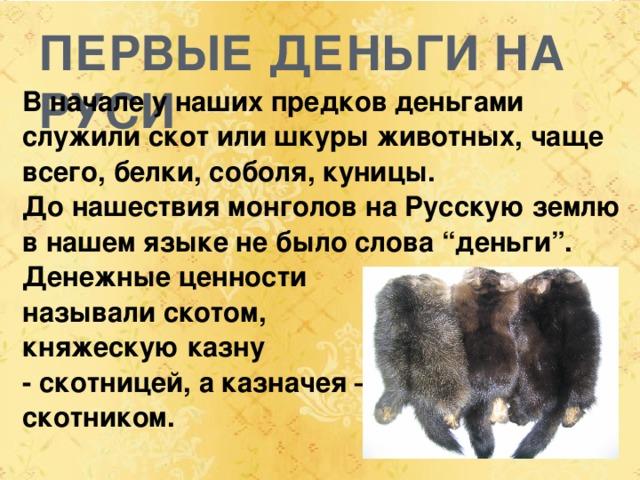 """ПЕРВЫЕ ДЕНЬГИ НА РУСИ В начале у наших предков деньгами служили скот или шкуры животных, чаще всего, белки, соболя, куницы. До нашествия монголов на Русскую землю в нашем языке не было слова """"деньги"""". Денежные ценности называли скотом, княжескую казну - скотницей, а казначея – скотником."""