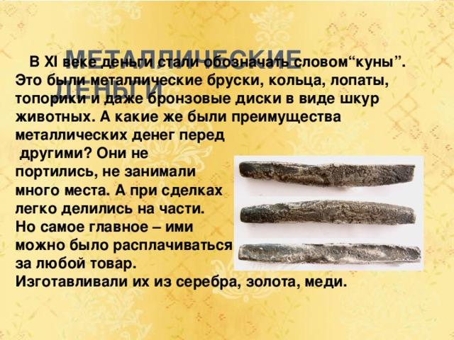"""МЕТАЛЛИЧЕСКИЕ ДЕНЬГИ  В XI веке деньги стали обозначать словом""""куны"""". Это были металлические бруски, кольца, лопаты, топорики и даже бронзовые диски в виде шкур животных. А какие же были преимущества металлических денег перед  другими? Они не портились, не занимали много места. А при сделках легко делились на части. Но самое главное – ими можно было расплачиваться за любой товар. Изготавливали их из серебра, золота, меди."""