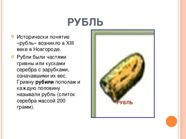 РУБЛЬ Исторически понятие «рубль» возникло в XIII веке в Новгороде. Рубли были частями гривны или кусками серебра с зарубками, означавшими их вес. Гривну рубили пополам и каждую половину называли рубль (слиток серебра массой 200 грамм). РУБЛЬ