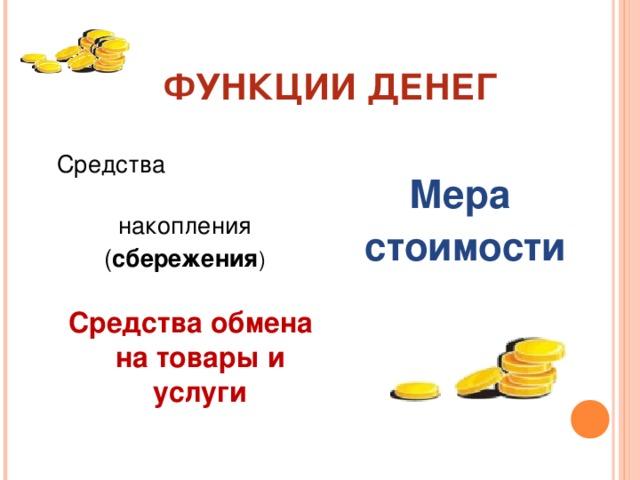 ФУНКЦИИ ДЕНЕГ Средства накопления ( сбережения ) Мера стоимости Средства обмена на товары и услуги