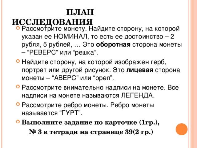 """ПЛАН ИССЛЕДОВАНИЯ   Рассмотрите монету. Найдите сторону, на которой указан ее НОМИНАЛ, то есть ее достоинство – 2 рубля, 5 рублей, … Это оборотная сторона монеты – """"РЕВЕРС"""" или """"решка"""". Найдите сторону, на которой изображен герб, портрет или другой рисунок. Это лицевая сторона монеты – """"АВЕРС"""" или """"орел"""". Рассмотрите внимательно надписи на монете. Все надписи на монете называются ЛЕГЕНДА. Рассмотрите ребро монеты. Ребро монеты называется """"ГУРТ"""". Выполните задание по карточке (1гр.), № 3 в тетради на странице 39(2 гр.)"""