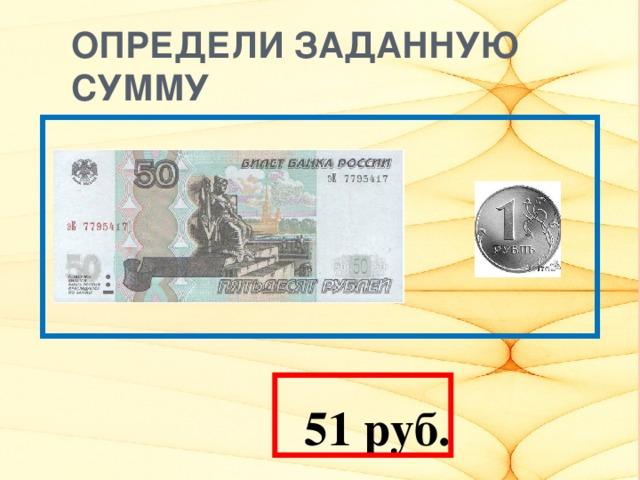 ОПРЕДЕЛИ ЗАДАННУЮ СУММУ   51 руб.