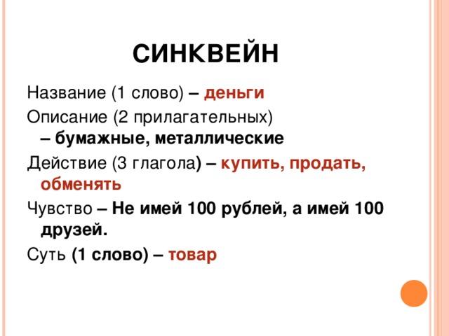 СИНКВЕЙН Название (1 слово) – деньги Описание (2 прилагательных) –бумажные, металлические Действие (3 глагола ) – купить, продать, обменять Чувство – Не имей 100 рублей, а имей 100 друзей. Суть (1 слово) – товар