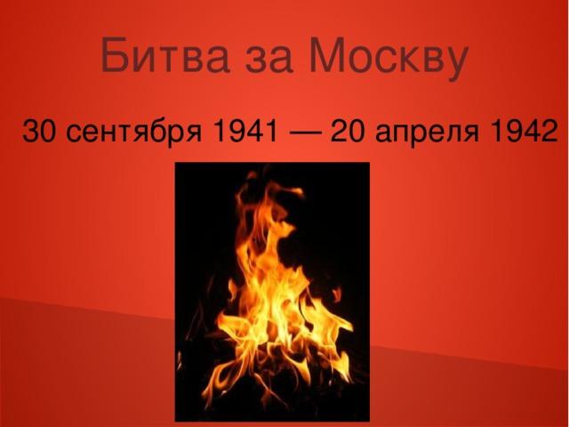 Битва за Москву 30 сентября 1941 — 20 апреля 1942
