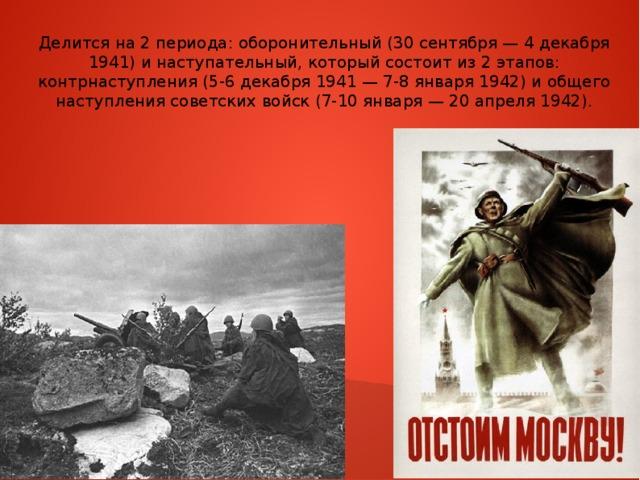 Делится на 2 периода: оборонительный (30 сентября — 4 декабря 1941) и наступательный, который состоит из 2 этапов: контрнаступления (5-6 декабря 1941 — 7-8 января 1942) и общего наступления советских войск (7-10 января — 20 апреля 1942).
