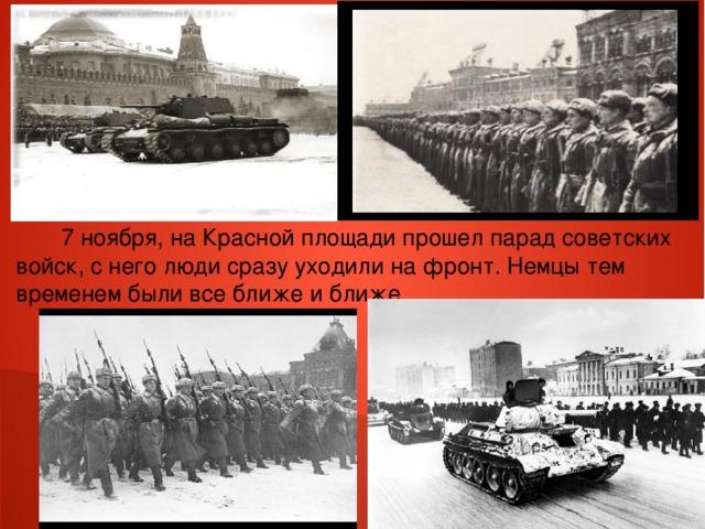 .  7 ноября, на Красной площади прошел парад советских войск, с него люди сразу уходили на фронт. Немцы тем временем были все ближе и ближе…