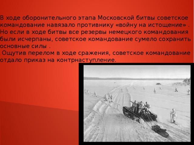В ходе оборонительного этапа Московской битвы советское командование навязало противнику «войну на истощение» . Но если в ходе битвы все резервы немецкого командования были исчерпаны, советское командование сумело сохранить основные силы .  Ощутив перелом в ходе сражения, советское командование отдало приказ на контрнаступление.