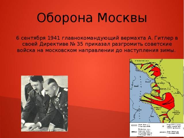Оборона Москвы 6 сентября 1941 главнокомандующий вермахта А. Гитлер в своей Директиве № 35 приказал разгромить советские войска на московском направлении до наступления зимы.