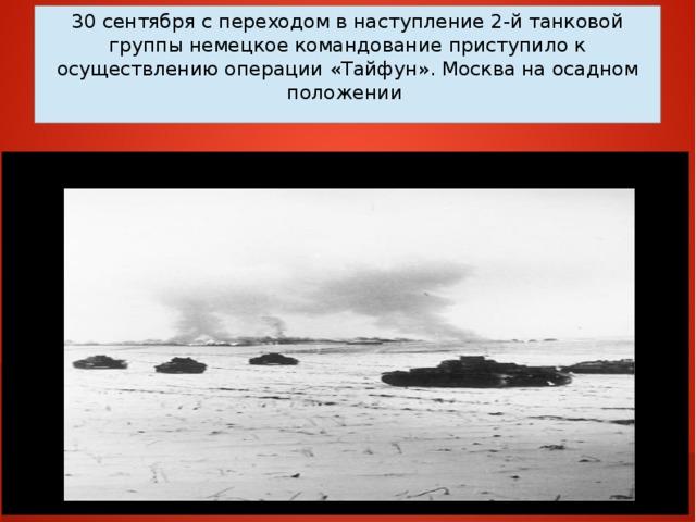 30 сентября с переходом в наступление 2-й танковой группы немецкое командование приступило к осуществлению операции «Тайфун». Москва на осадном положении