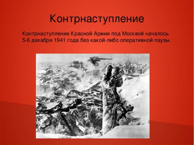 Контрнаступление Контрнаступление Красной Армии под Москвой началось 5-6 декабря 1941 года без какой-либо оперативной паузы.