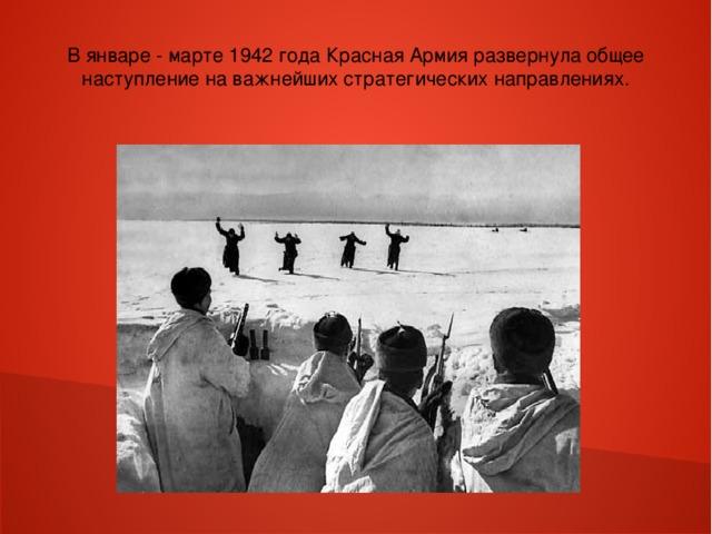 В январе - марте 1942 года Красная Армия развернула общее наступление на важнейших стратегических направлениях.