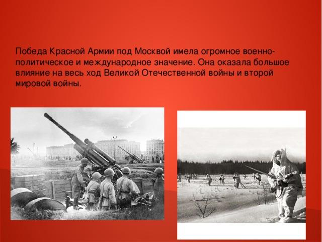 Победа Красной Армии под Москвой имела огромное военно-политическое и международное значение. Она оказала большое влияние на весь ход Великой Отечественной войны и второй мировой войны.
