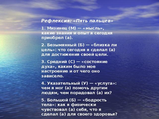 Рефлексия: «Пять пальцев» 1. Мизинец (М) — «мысль», какие знания и опыт я сегодня приобрел (а). 2. Безымянный (Б) — «близка ли цель»: что сегодня я сделал (а) для достижения своей цели. 3. Средний (С) — «состояние духа», каким было мое настроение и от чего оно зависело. 4. Указательный (У) — «услуга»: чем я мог (а) помочь другим людям, чем порадовал (а) их? 5. Большой (Б) — «бодрость тела»: как я физически чувствовал (а) себя, что я сделал (а) для своего здоровья?