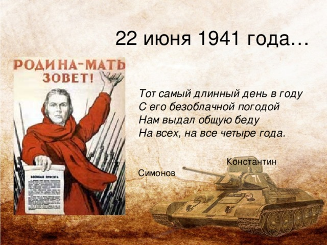 22 июня 1941 года…  Тот самый длинный день в году   С его безоблачной погодой   Нам выдал общую беду   На всех, на все четыре года.    Константин Симонов