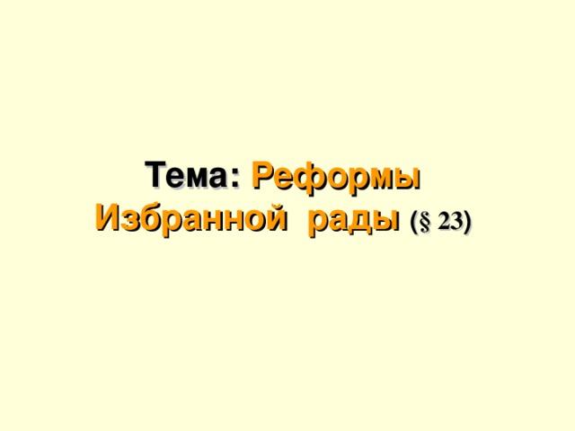 29.10.16 Тема: Реформы Избранной  рады ( § 23 )