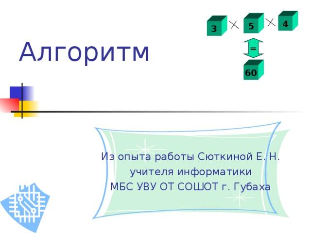 4 5 3 Алгоритм  = 60 Из опыта работы Сюткиной Е. Н.  учителя информатики МБС УВУ ОТ СОШОТ г. Губаха