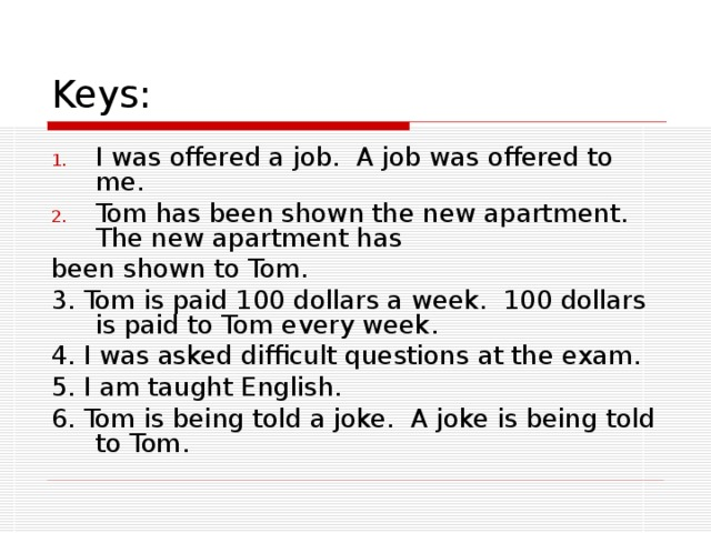 Keys: I was offered a job. A job was offered to me. Tom has been shown the new apartment. The new apartment has been shown to Tom. 3. Tom is paid 100 dollars a week. 100 dollars is paid to Tom every week. 4. I was asked difficult questions at the exam. 5. I am taught English. 6. Tom is being told a joke. A joke is being told to Tom.