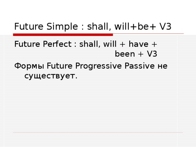Future Simple : shall, will+be+ V3 Future Perfect : shall, will + have + been + V3 Формы Future Progressive Passive не существует.