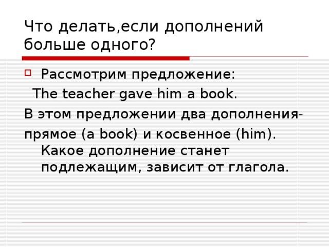 Что делать,если дополнений больше одного? Рассмотрим предложение:  The teacher gave him a book. В этом предложении два дополнения- прямое ( a book) и косвенное ( him) . Какое дополнение станет подлежащим, зависит от глагола.