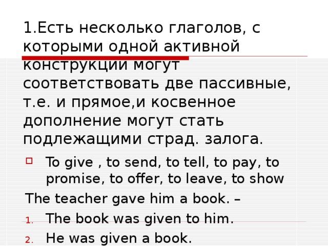 1.Есть несколько глаголов, с которыми одной активной конструкции могут соответствовать две пассивные,  т.е. и прямое,и косвенное дополнение могут стать подлежащими страд. залога. To give , to send, to tell, to pay, to promise, to offer, to leave, to show The teacher gave him a book. –