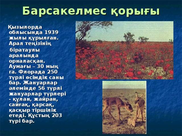 Барсакелмес қорығы  Қызылорда облысында 1939 жылы құрылған. Арал теңізінің   біратаулы аралында орналасқан. Аумағы – 30 мың га. Флорада 250 түрлі өсімдік саны бар. Жануарлар әлемінде 56 түрлі жануарлар түрлері - құлан, жайран, сайғақ, қарсақ, қасқыр тіршілік етеді. Құстың 203 түрі бар.