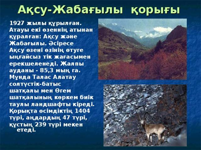 Ақсу-Жабағылы  қорығы  1927 жылы құрылған. Атауы екі өзеннің атынан құралған: Ақсу және Жабағылы. Әсіресе Ақсу өзені өзінің өтуге ыңғайсыз тік жағасымен ерекшеленеді. Жалпы ауданы - 85,3 мың га. Мұнда Талас Алатау солтүстік-батыс шатқалы мен Ө гем шатқалының көркем биік таулы ландшафты кіреді. Қорықта өсімдіктің 1404 түрі, аңдардың 47 түрі, құстың 239 түрі мекен етеді.