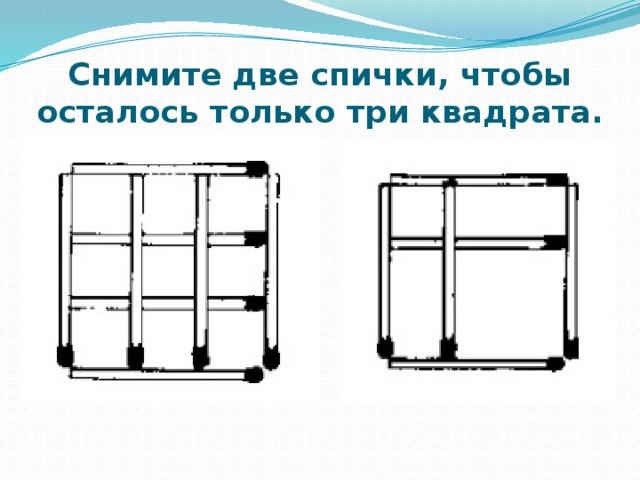 Снимите две спички, чтобы осталось только три квадрата.
