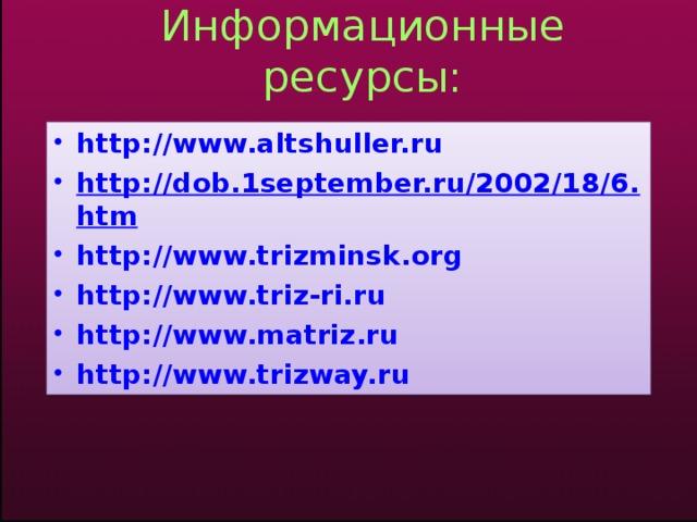 Информационные ресурсы: http://www.altshuller.ru http://dob.1september.ru/2002/18/6.htm http://www.trizminsk.org http://www.triz-ri.ru http://www.matriz.ru http://www.trizway.ru