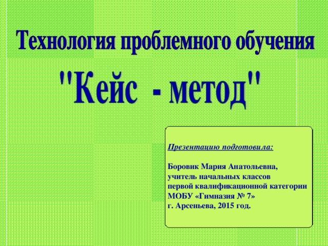 Презентацию подготовила:  Боровик Мария Анатольевна, учитель начальных классов первой квалификационной категории МОБУ «Гимназия № 7» г. Арсеньева, 2015 год.