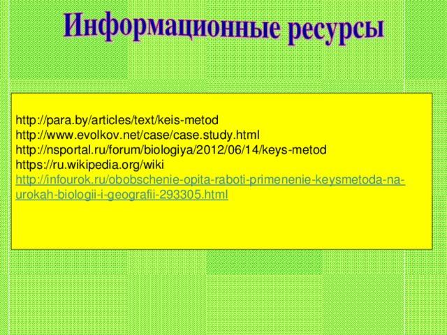 http://para.by/articles/text/keis-metod  http://www.evolkov.net/case/case.study.html  http://nsportal.ru/forum/biologiya/2012/06/14/keys-metod  https://ru.wikipedia.org/wiki  http://infourok.ru/obobschenie-opita-raboti-primenenie-keysmetoda-na-urokah-biologii-i-geografii-293305.html