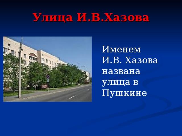Улица И.В.Хазова Именем И.В. Хазова названа улица в Пушкине