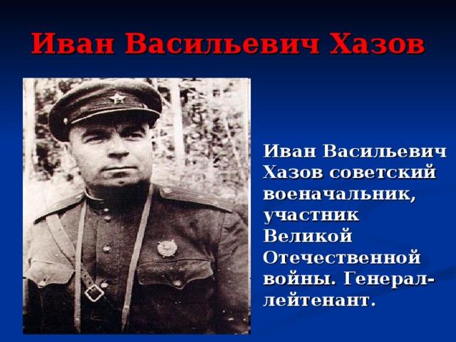 Иван Васильевич Хазов Иван Васильевич Хазов советский военачальник, участник Великой Отечественной войны. Генерал-лейтенант.