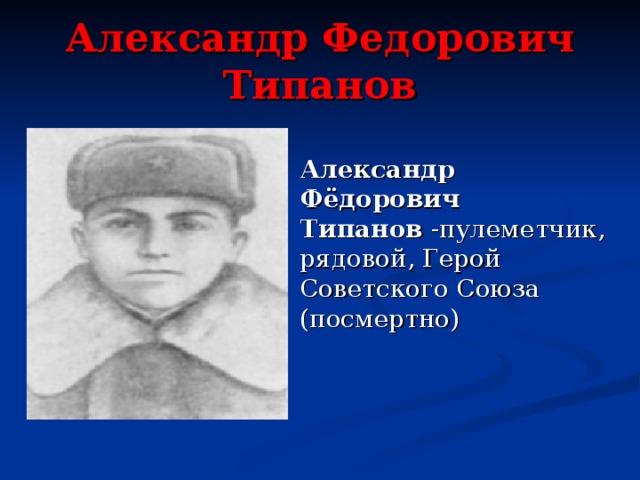 Александр Федорович Типанов Александр Фёдорович Типанов -пулеметчик, рядовой, Герой Советского Союза (посмертно)