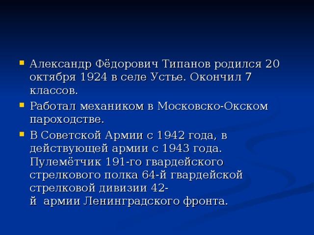 Александр Фёдорович Типанов родился 20 октября 1924 в селеУстье. Окончил 7 классов. Работал механиком в Московско-Окском пароходстве. В Советской Армии с1942 года, в действующей армии с1943 года. Пулемётчик 191-го гвардейского стрелкового полка 64-й гвардейской стрелковой дивизии 42-йармииЛенинградского фронта.