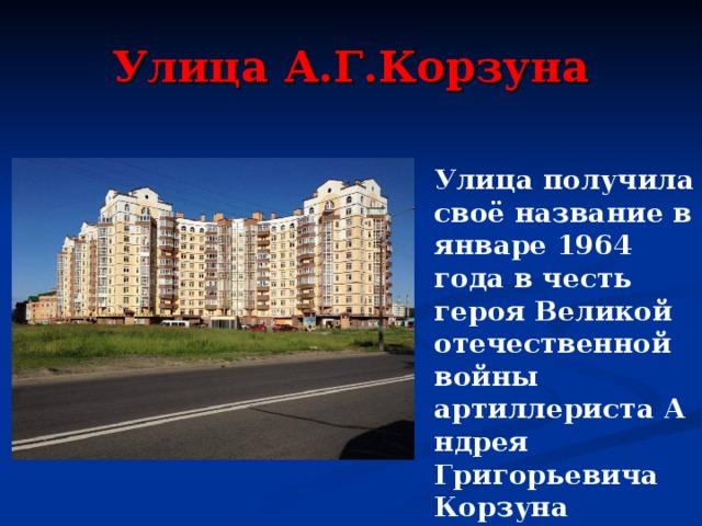 Улица А.Г.Корзуна Улица получила своё название в январе 1964 года в честь героя Великой отечественной войны артиллеристаАндрея Григорьевича Корзуна