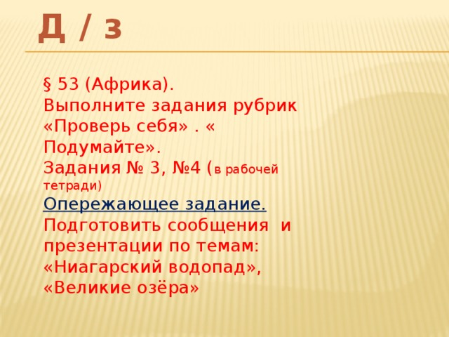 Д / з § 53 (Африка). Выполните задания рубрик «Проверь себя» . « Подумайте». Задания № 3, №4 ( в рабочей тетради) Опережающее задание. Подготовить сообщения и презентации по темам: «Ниагарский водопад», «Великие озёра»