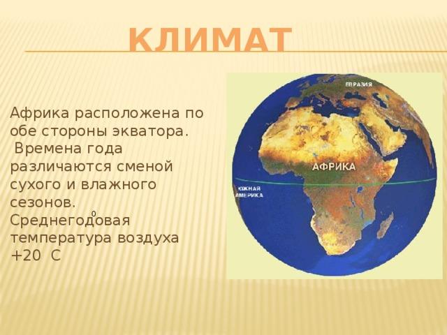 КЛИМАТ Африка расположена по обе стороны экватора.  Времена года различаются сменой сухого и влажного сезонов. Среднегодовая температура воздуха +20 С 0