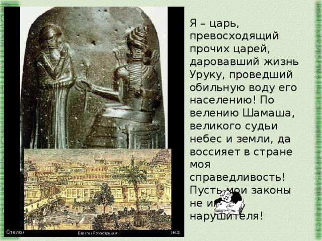 Я – царь, превосходящий прочих царей, даровавший жизнь Уруку, проведший обильную воду его населению! По велению Шамаша, великого судьи небес и земли, да воссияет в стране моя справедливость! Пусть мои законы не имею нарушителя!