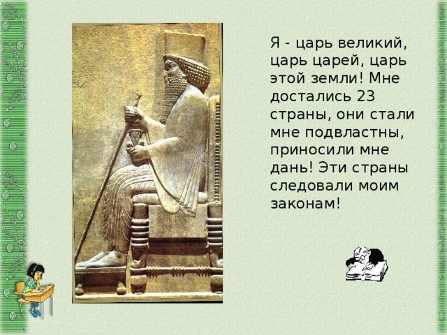 Я - царь великий, царь царей, царь этой земли! Мне достались 23 страны, они стали мне подвластны, приносили мне дань! Эти страны следовали моим законам!
