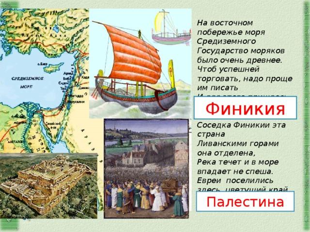 На восточном побережье моря Средиземного Государство моряков было очень древнее. Чтоб успешней торговать, надо проще им писать И для этого пришлось алфавит изобретать.  Соседка Финикии эта страна Ливанскими горами она отделена, Река течет и в море впадает не спеша. Евреи поселились здесь, цветущий край хваля Финикия Палестина