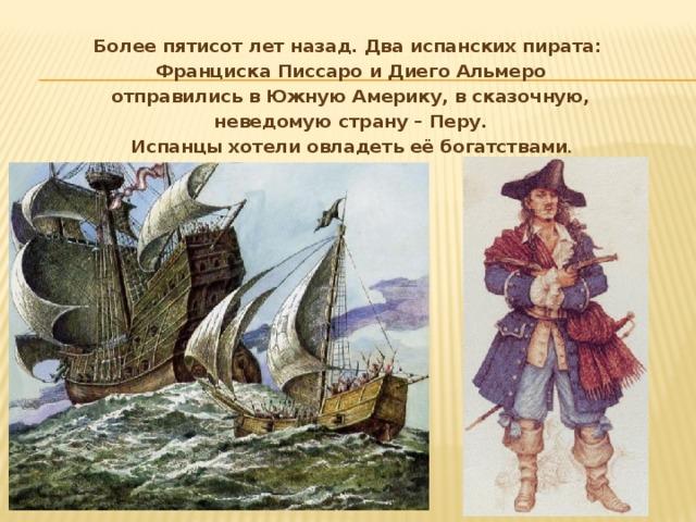 Более пятисот лет назад. Два испанских пирата: Франциска Писсаро и Диего Альмеро  отправились в Южную Америку, в сказочную, неведомую страну – Перу.  Испанцы хотели овладеть её богатствами .