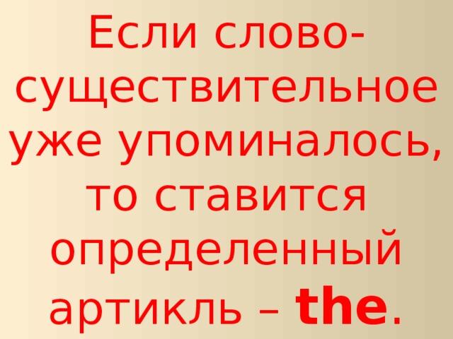 Если слово-существительное уже упоминалось, то ставится определенный артикль – the .